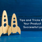Tips and Tricks to Lead Your Product to a Successful Launch